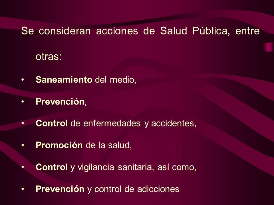 Se consideran acciones de Salud Pública, entre otras: Saneamiento del medio, Prevención, Control de enfermedades y accidentes, Promoción de la salud, Control y vigilancia sanitaria, así como, Prevención y control de adicciones