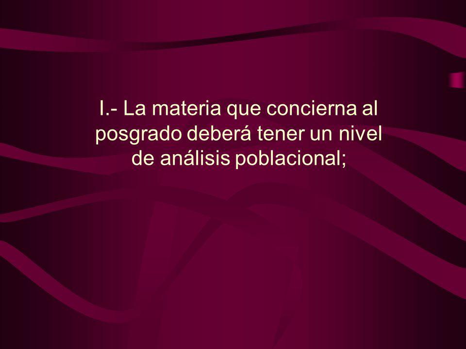 I.- La materia que concierna al posgrado deberá tener un nivel de análisis poblacional;