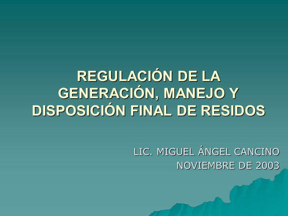 REGULACIÓN DE LA GENERACIÓN, MANEJO Y DISPOSICIÓN FINAL DE RESIDOS LIC.
