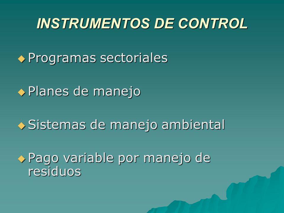INSTRUMENTOS DE CONTROL Programas sectoriales Programas sectoriales Planes de manejo Planes de manejo Sistemas de manejo ambiental Sistemas de manejo ambiental Pago variable por manejo de residuos Pago variable por manejo de residuos