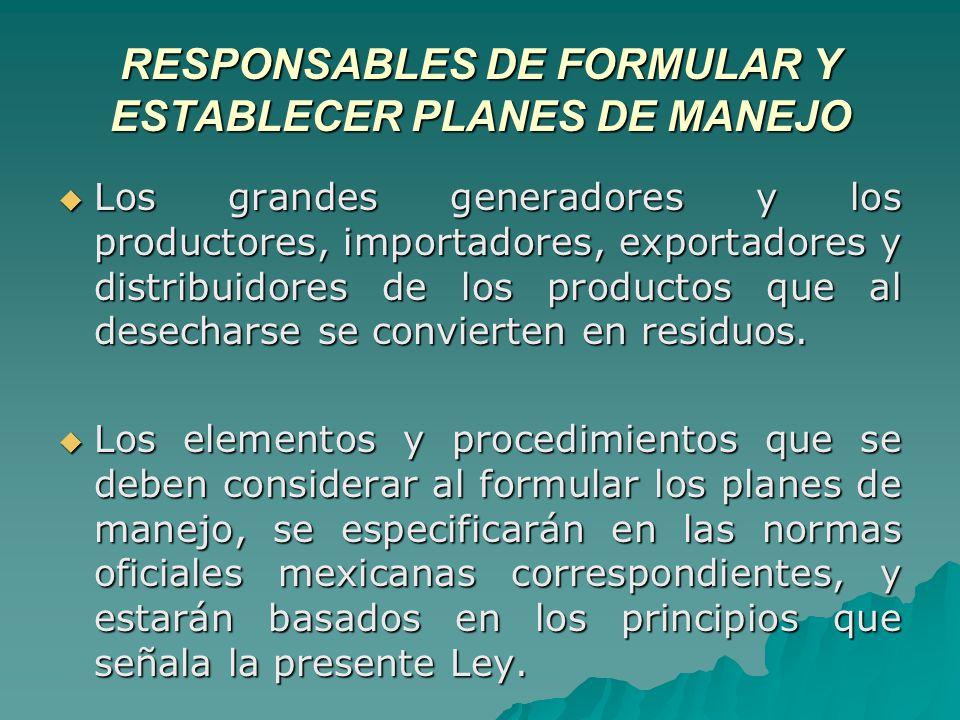 RESPONSABLES DE FORMULAR Y ESTABLECER PLANES DE MANEJO Los grandes generadores y los productores, importadores, exportadores y distribuidores de los productos que al desecharse se convierten en residuos.