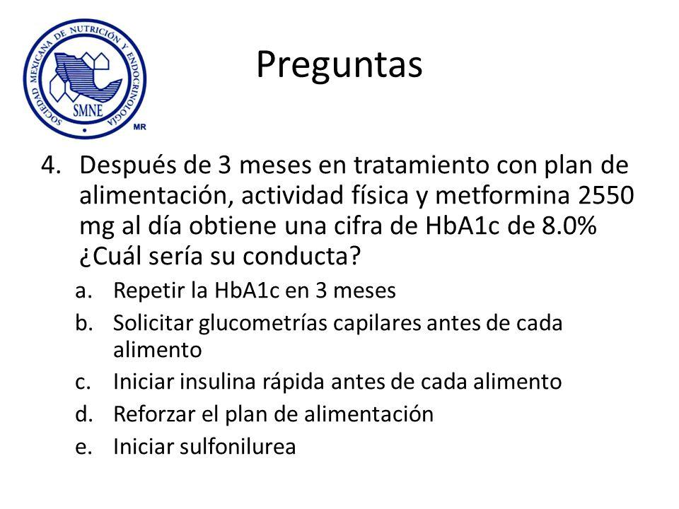 Preguntas 4.Después de 3 meses en tratamiento con plan de alimentación, actividad física y metformina 2550 mg al día obtiene una cifra de HbA1c de 8.0