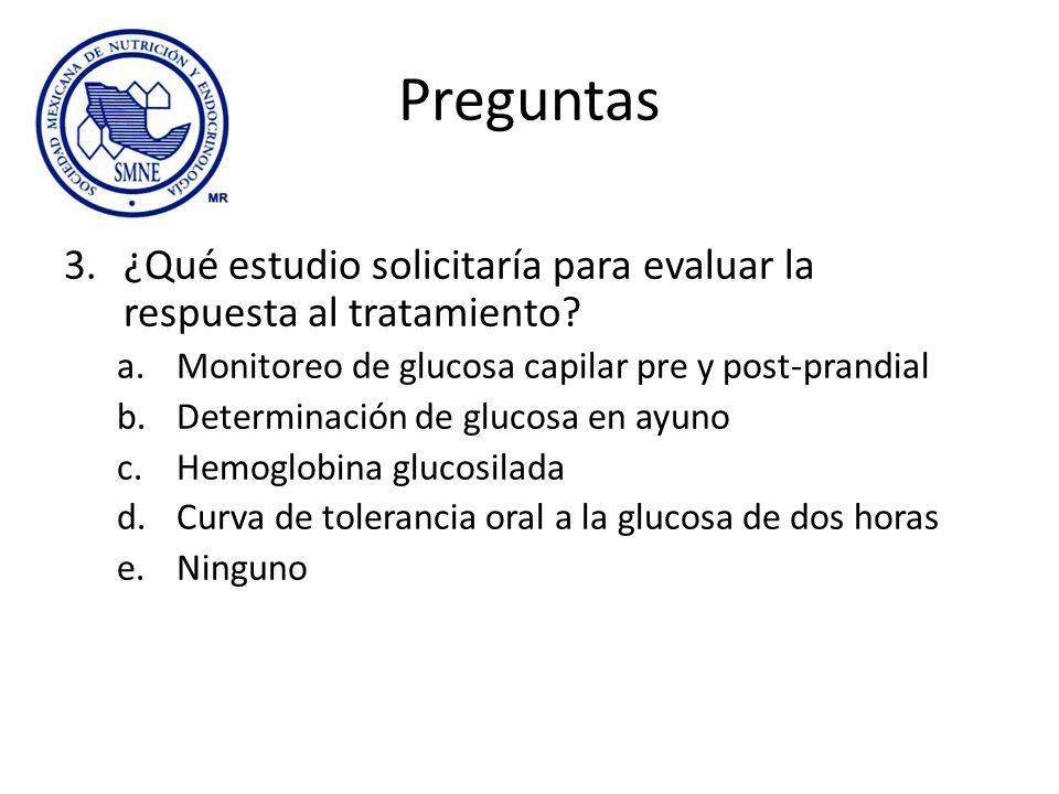 Preguntas 3.¿Qué estudio solicitaría para evaluar la respuesta al tratamiento? a.Monitoreo de glucosa capilar pre y post-prandial b.Determinación de g