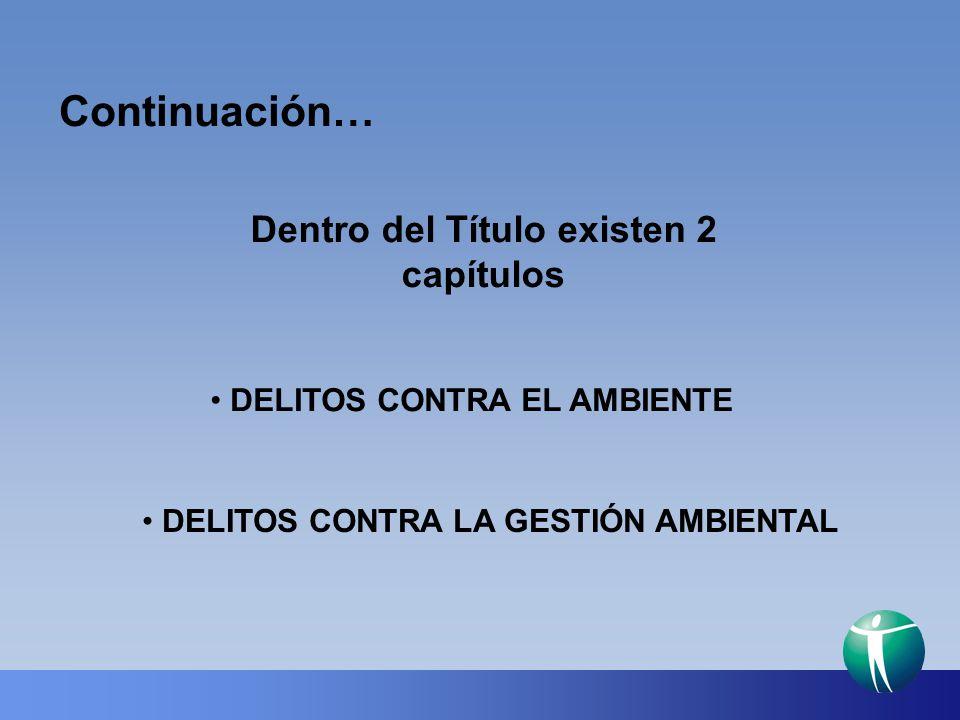 Continuación… Dentro del Título existen 2 capítulos DELITOS CONTRA EL AMBIENTE DELITOS CONTRA LA GESTIÓN AMBIENTAL