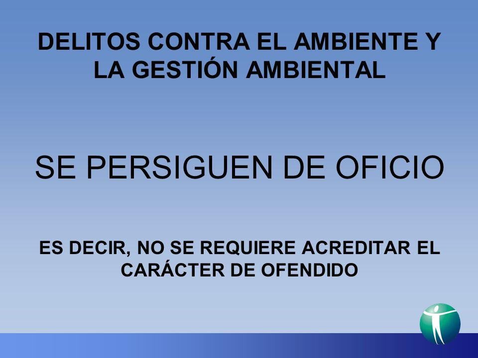 DELITOS CONTRA EL AMBIENTE Y LA GESTIÓN AMBIENTAL SE PERSIGUEN DE OFICIO ES DECIR, NO SE REQUIERE ACREDITAR EL CARÁCTER DE OFENDIDO