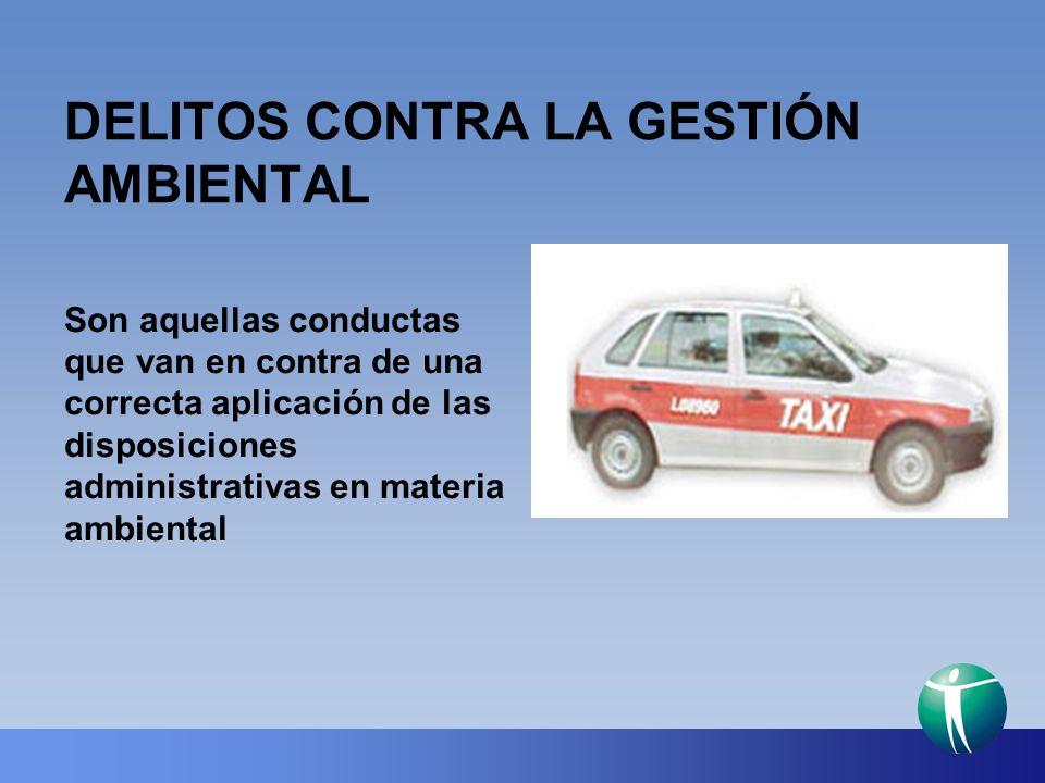 DELITOS CONTRA LA GESTIÓN AMBIENTAL Son aquellas conductas que van en contra de una correcta aplicación de las disposiciones administrativas en materi