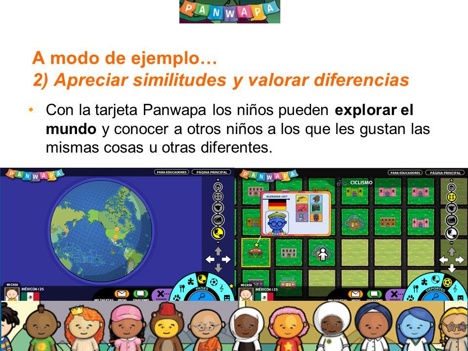 1616 A modo de ejemplo… 2) Apreciar similitudes y valorar diferencias Con la tarjeta Panwapa los niños pueden explorar el mundo y conocer a otros niños a los que les gustan las mismas cosas u otras diferentes.