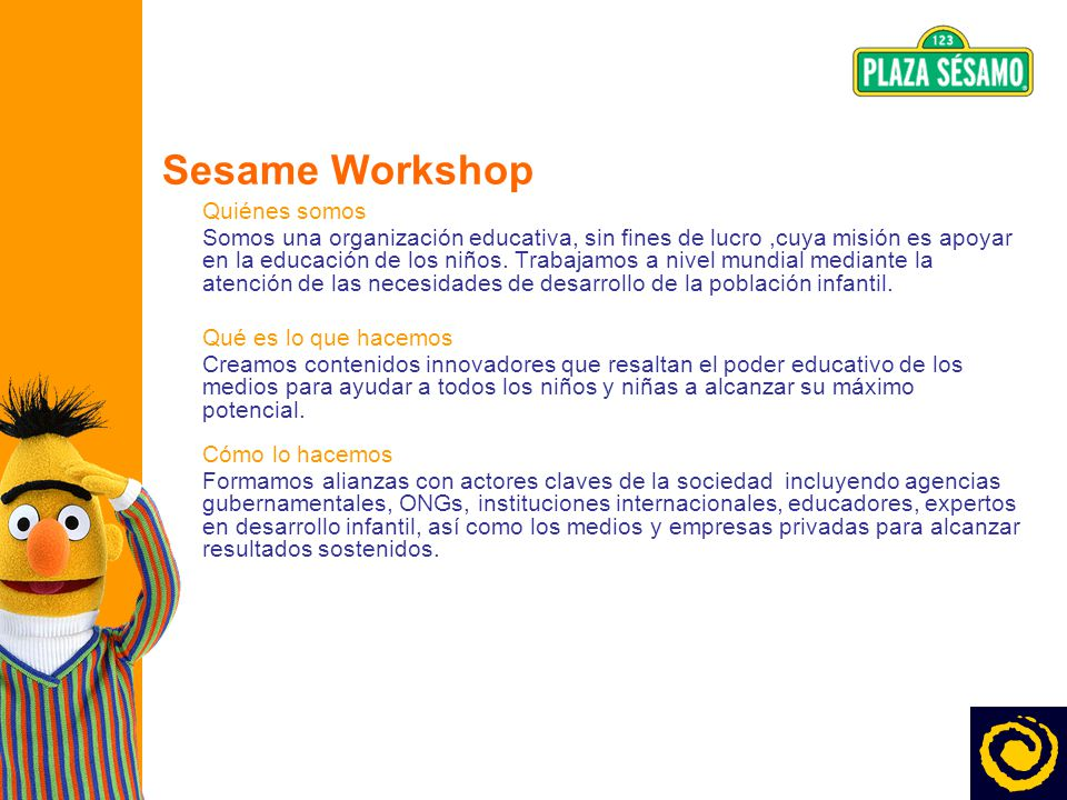 3 Sesame Workshop Quiénes somos Somos una organización educativa, sin fines de lucro,cuya misión es apoyar en la educación de los niños. Trabajamos a