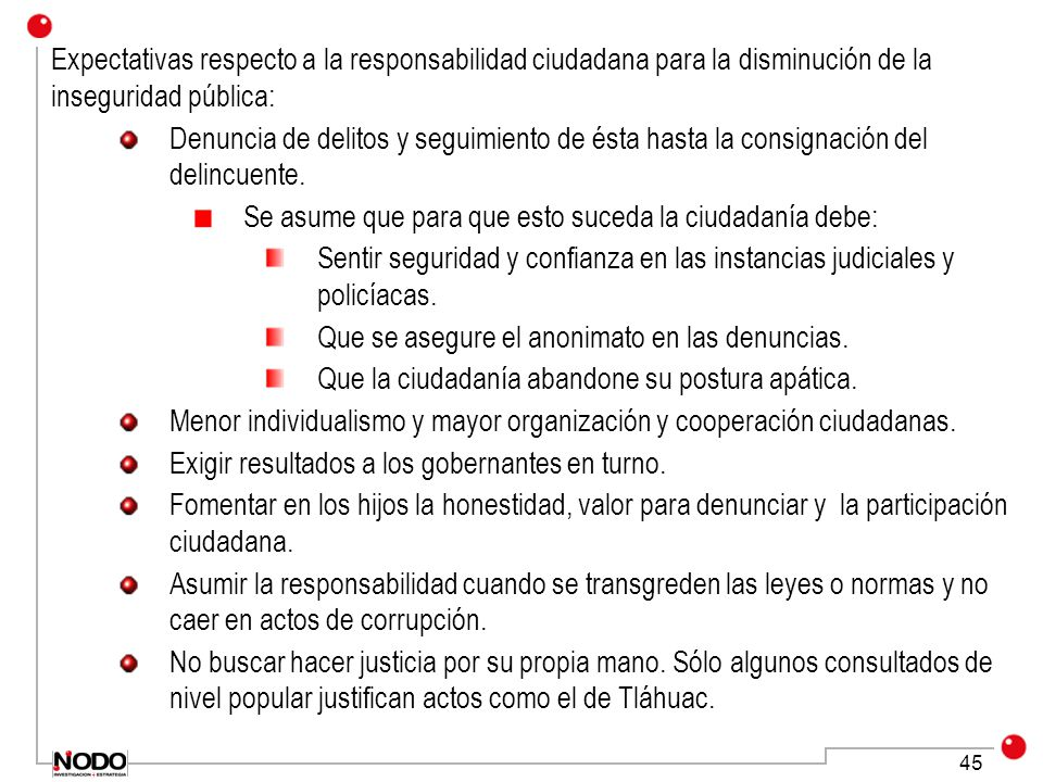 45 Expectativas respecto a la responsabilidad ciudadana para la disminución de la inseguridad pública: Denuncia de delitos y seguimiento de ésta hasta la consignación del delincuente.