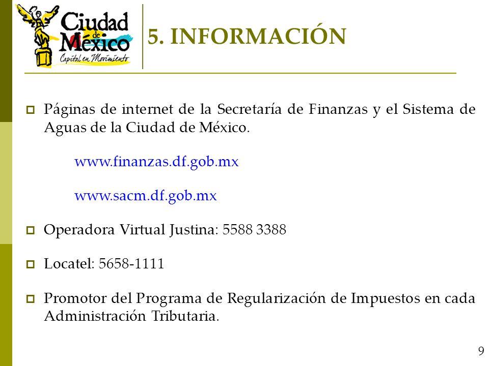 5. INFORMACIÓN Páginas de internet de la Secretaría de Finanzas y el Sistema de Aguas de la Ciudad de México. www.finanzas.df.gob.mx www.sacm.df.gob.m