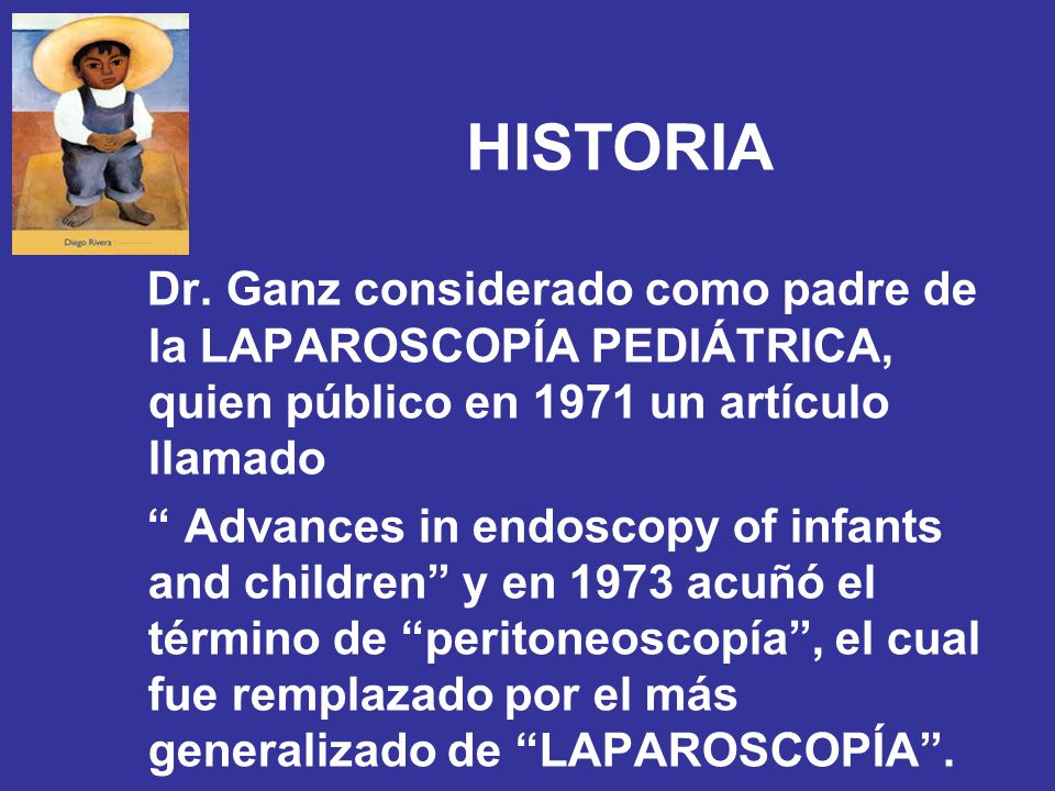 HISTORIA Dr. Ganz considerado como padre de la LAPAROSCOPÍA PEDIÁTRICA, quien público en 1971 un artículo llamado Advances in endoscopy of infants and