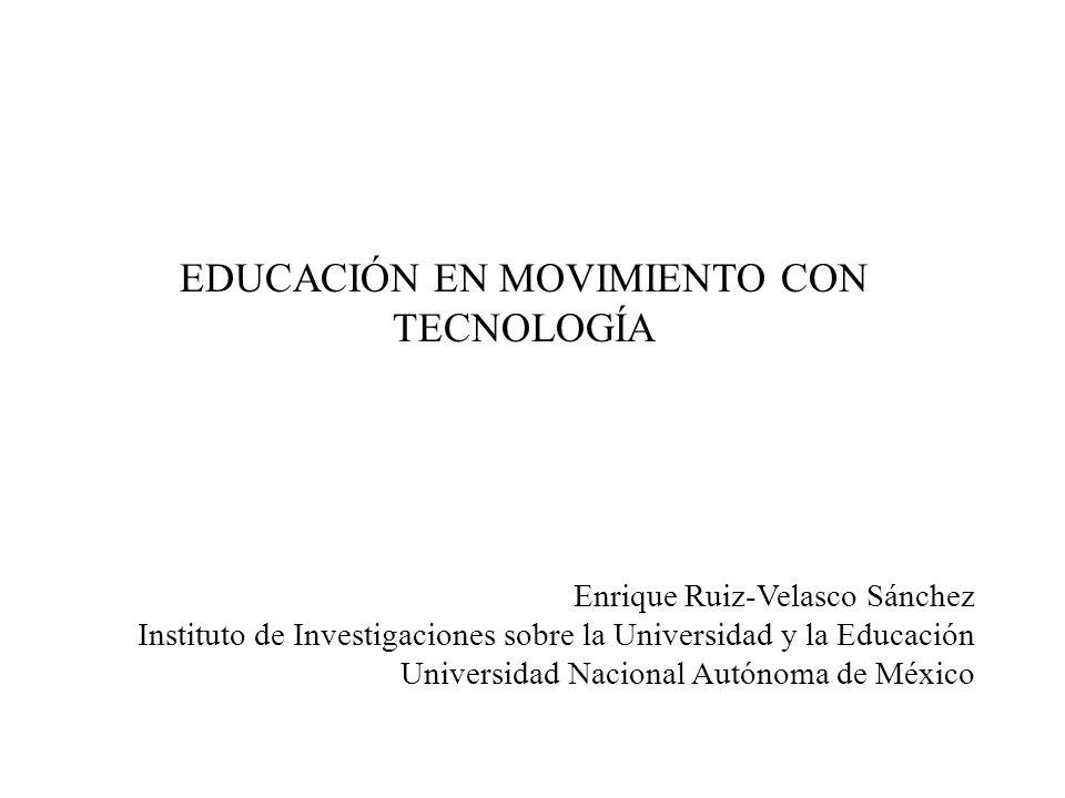 EDUCACIÓN EN MOVIMIENTO CON TECNOLOGÍA Enrique Ruiz-Velasco Sánchez Instituto de Investigaciones sobre la Universidad y la Educación Universidad Nacio