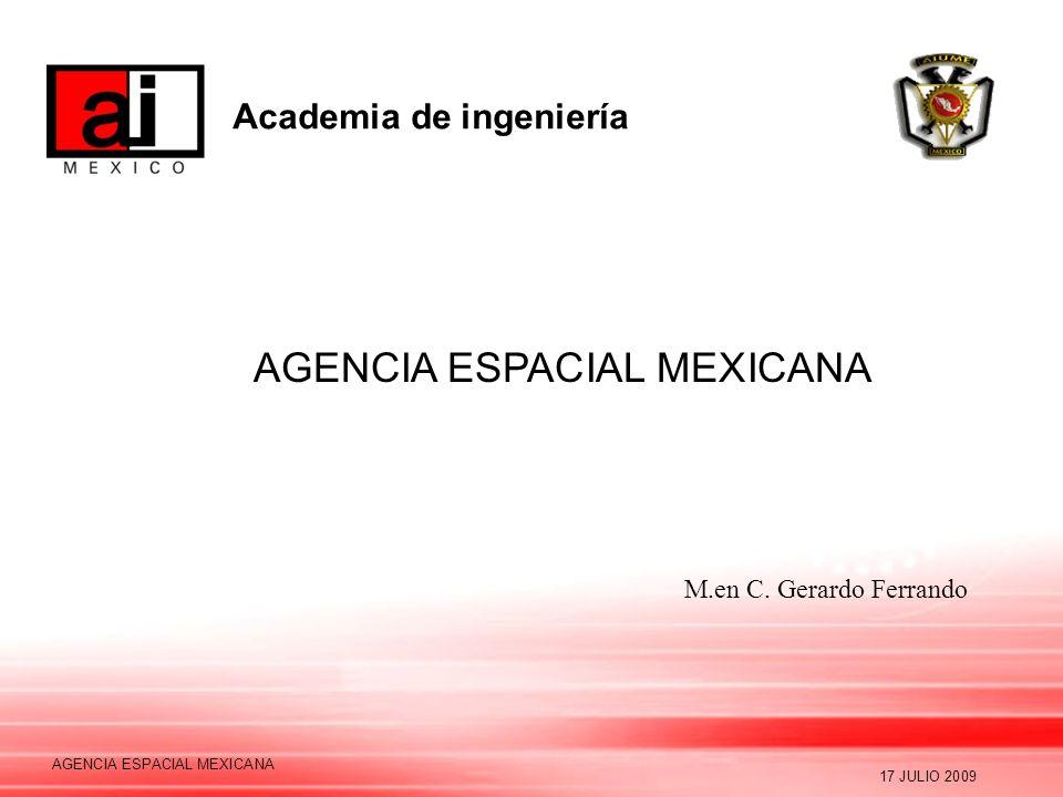 Academia de ingeniería 17 JULIO 2009 AGENCIA ESPACIAL MEXICANA M.en C. Gerardo Ferrando