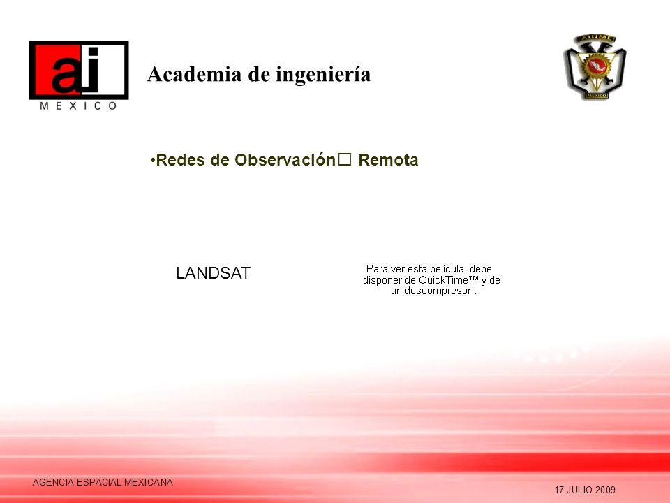 Academia de ingeniería 17 JULIO 2009 AGENCIA ESPACIAL MEXICANA Redes de Observación Remota LANDSAT