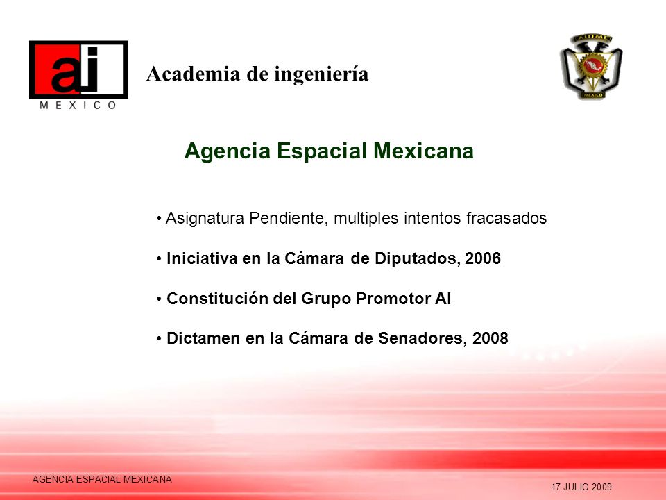 Academia de ingeniería 17 JULIO 2009 AGENCIA ESPACIAL MEXICANA Agencia Espacial Mexicana Asignatura Pendiente, multiples intentos fracasados Iniciativa en la Cámara de Diputados, 2006 Constitución del Grupo Promotor AI Dictamen en la Cámara de Senadores, 2008
