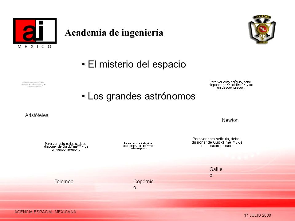 Academia de ingeniería 17 JULIO 2009 AGENCIA ESPACIAL MEXICANA El misterio del espacio Los grandes astrónomos Aristóteles TolomeoCopérnic o Galile o Newton