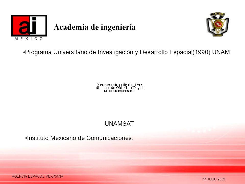 Academia de ingeniería 17 JULIO 2009 AGENCIA ESPACIAL MEXICANA Programa Universitario de Investigación y Desarrollo Espacial(1990) UNAM UNAMSAT Instit
