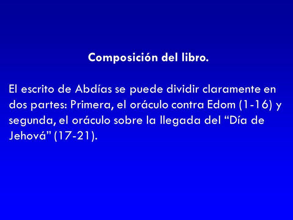 Composición del libro. El escrito de Abdías se puede dividir claramente en dos partes: Primera, el oráculo contra Edom (1-16) y segunda, el oráculo so
