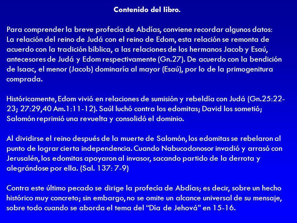 Contenido del libro. Para comprender la breve profecía de Abdías, conviene recordar algunos datos: La relación del reino de Judá con el reino de Edom,