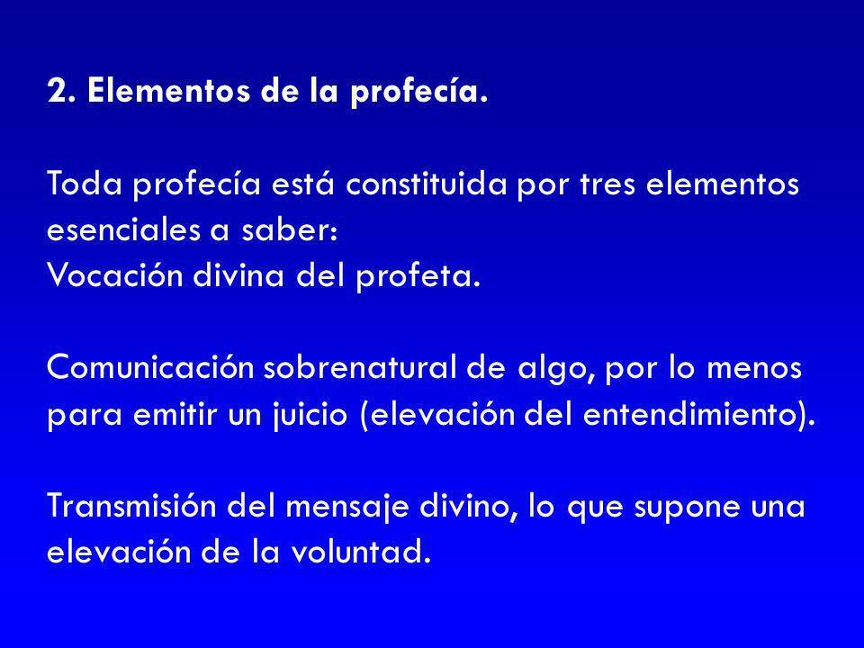 2. Elementos de la profecía. Toda profecía está constituida por tres elementos esenciales a saber: Vocación divina del profeta. Comunicación sobrenatu