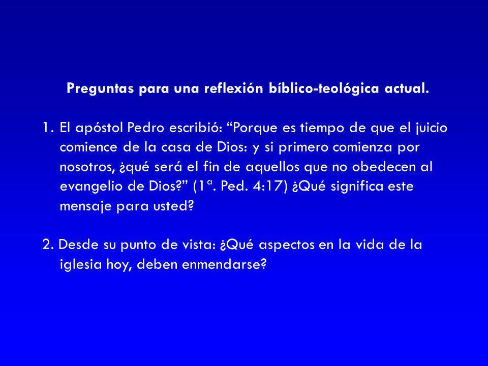Preguntas para una reflexión bíblico-teológica actual. 1.El apóstol Pedro escribió: Porque es tiempo de que el juicio comience de la casa de Dios: y s