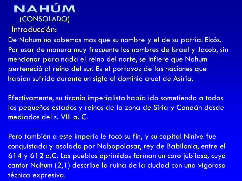 (CONSOLADO) Introducción: De Nahum no sabemos mas que su nombre y el de su patria: Elcós. Por usar de manera muy frecuente los nombres de Israel y Jac