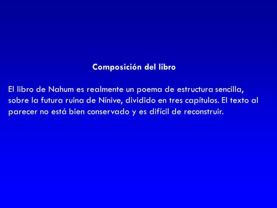 Composición del libro El libro de Nahum es realmente un poema de estructura sencilla, sobre la futura ruina de Nínive, dividido en tres capítulos. El