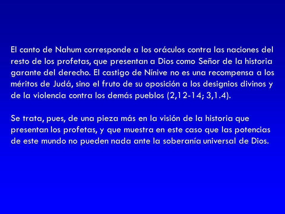 El canto de Nahum corresponde a los oráculos contra las naciones del resto de los profetas, que presentan a Dios como Señor de la historia garante del