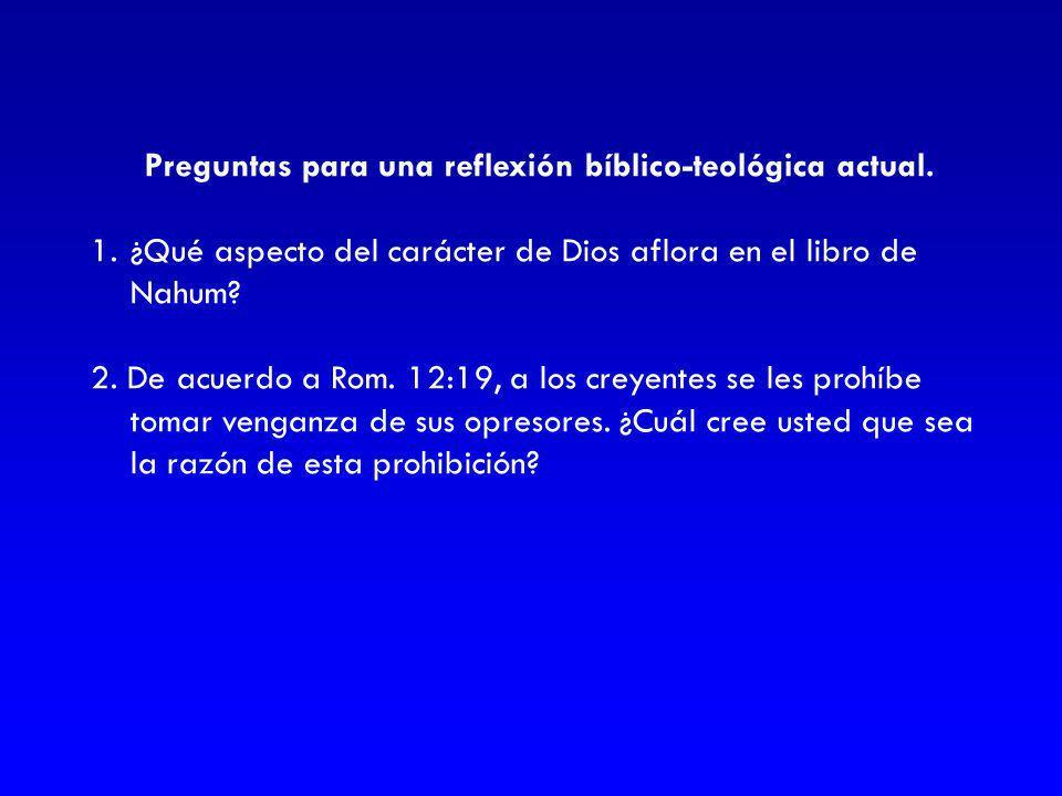 Preguntas para una reflexión bíblico-teológica actual. 1.¿Qué aspecto del carácter de Dios aflora en el libro de Nahum? 2. De acuerdo a Rom. 12:19, a