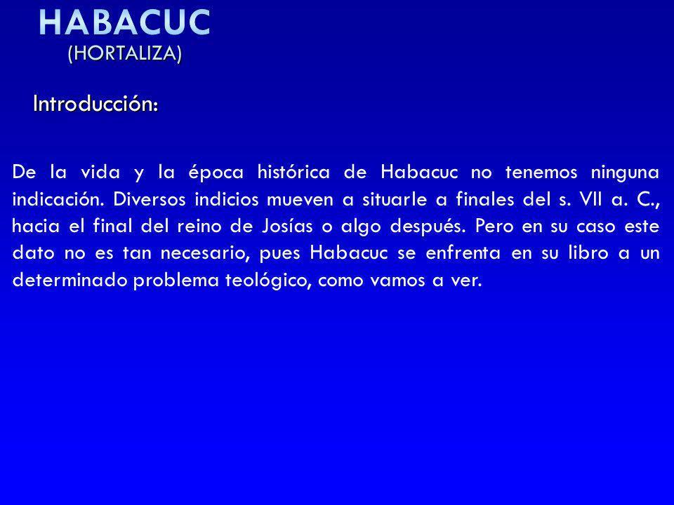 (HORTALIZA) Introducción: De la vida y la época histórica de Habacuc no tenemos ninguna indicación. Diversos indicios mueven a situarle a finales del