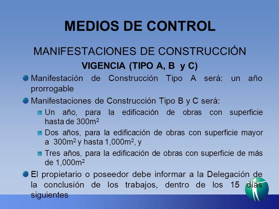 MEDIOS DE CONTROL MANIFESTACIONES DE CONSTRUCCIÓN VIGENCIA (TIPO A, B y C) Manifestación de Construcción Tipo A será: un año prorrogable Manifestacion