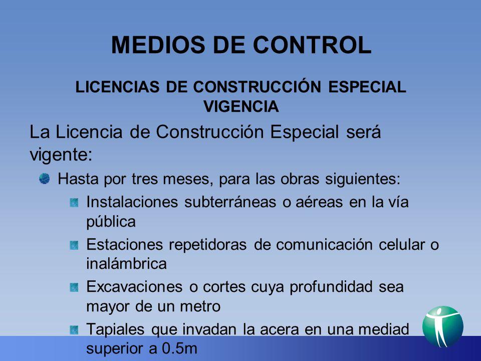 MEDIOS DE CONTROL LICENCIAS DE CONSTRUCCIÓN ESPECIAL VIGENCIA La Licencia de Construcción Especial será vigente: Hasta por tres meses, para las obras