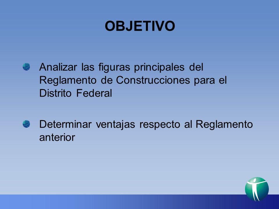 OBJETIVO Analizar las figuras principales del Reglamento de Construcciones para el Distrito Federal Determinar ventajas respecto al Reglamento anterio
