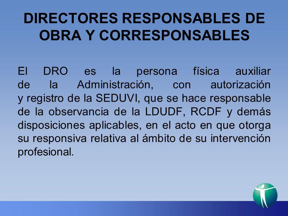 DIRECTORES RESPONSABLES DE OBRA Y CORRESPONSABLES El DRO es la persona física auxiliar de la Administración, con autorización y registro de la SEDUVI,