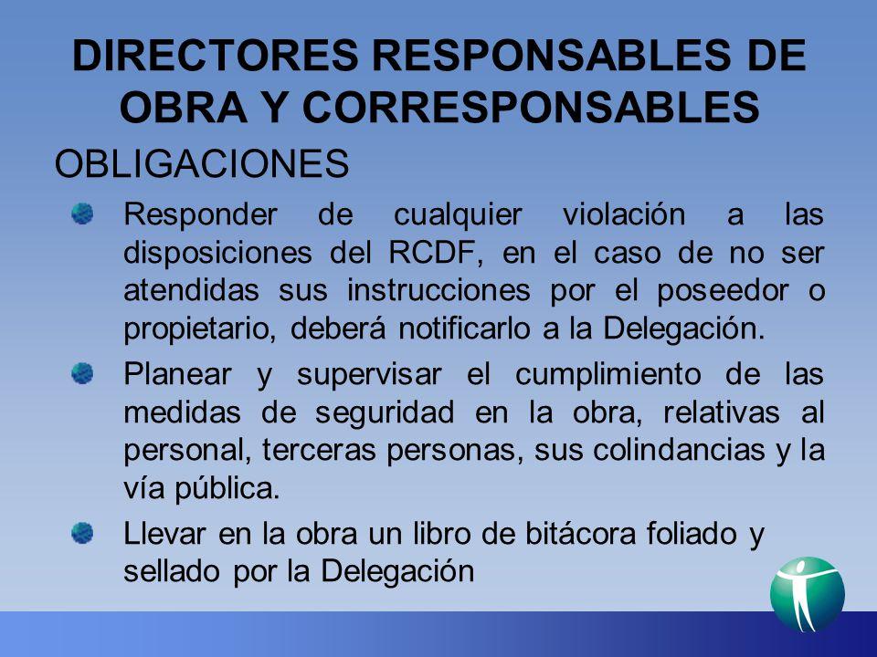 DIRECTORES RESPONSABLES DE OBRA Y CORRESPONSABLES OBLIGACIONES Responder de cualquier violación a las disposiciones del RCDF, en el caso de no ser ate