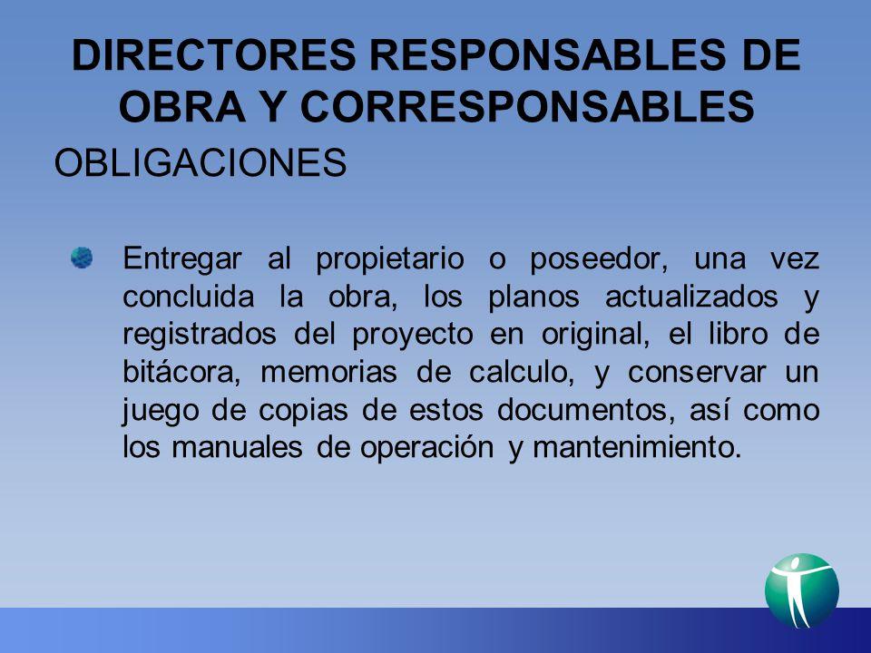 DIRECTORES RESPONSABLES DE OBRA Y CORRESPONSABLES OBLIGACIONES Entregar al propietario o poseedor, una vez concluida la obra, los planos actualizados