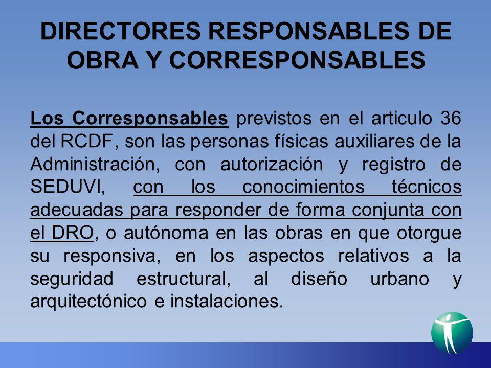 DIRECTORES RESPONSABLES DE OBRA Y CORRESPONSABLES Los Corresponsables previstos en el articulo 36 del RCDF, son las personas físicas auxiliares de la