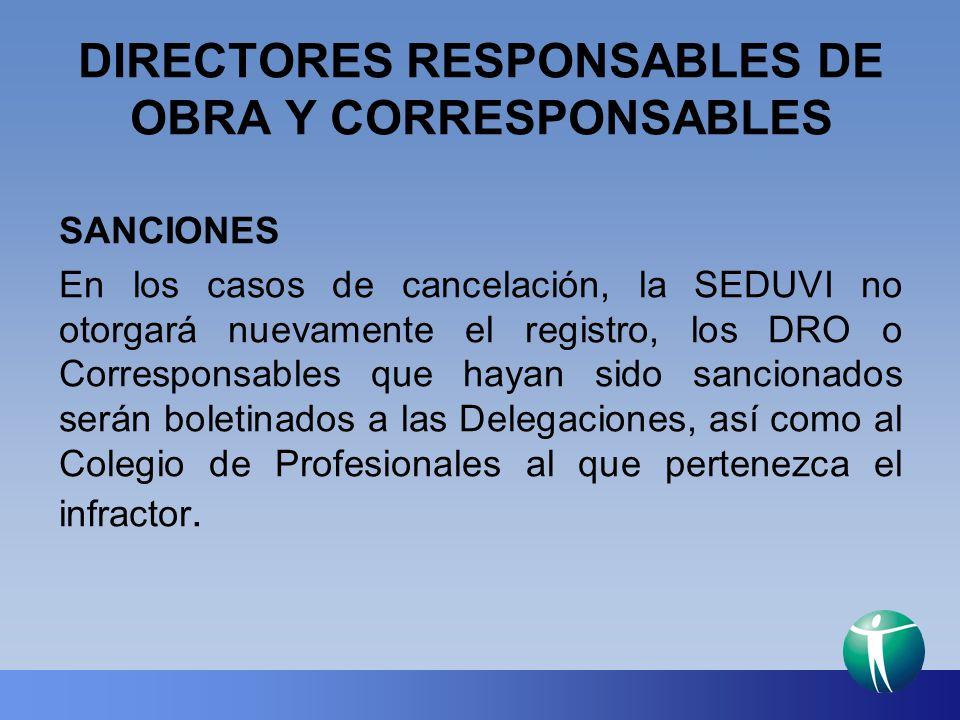 DIRECTORES RESPONSABLES DE OBRA Y CORRESPONSABLES SANCIONES En los casos de cancelación, la SEDUVI no otorgará nuevamente el registro, los DRO o Corre