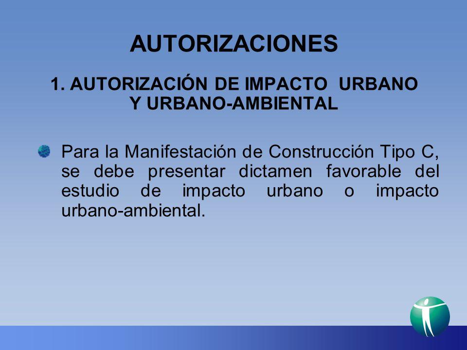 AUTORIZACIONES 1. AUTORIZACIÓN DE IMPACTO URBANO Y URBANO-AMBIENTAL Para la Manifestación de Construcción Tipo C, se debe presentar dictamen favorable