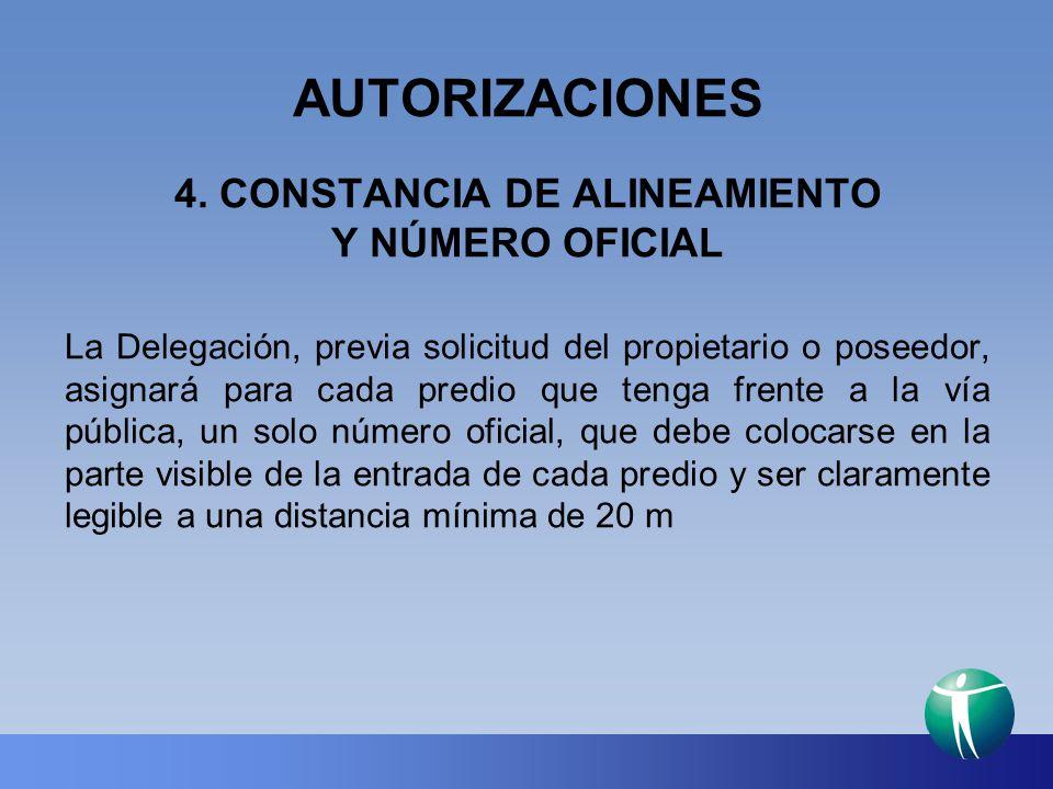 AUTORIZACIONES 4. CONSTANCIA DE ALINEAMIENTO Y NÚMERO OFICIAL La Delegación, previa solicitud del propietario o poseedor, asignará para cada predio qu