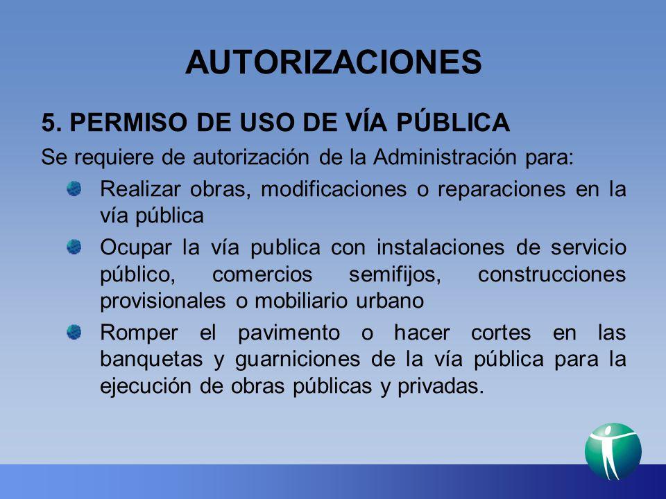 AUTORIZACIONES 5. PERMISO DE USO DE VÍA PÚBLICA Se requiere de autorización de la Administración para: Realizar obras, modificaciones o reparaciones e