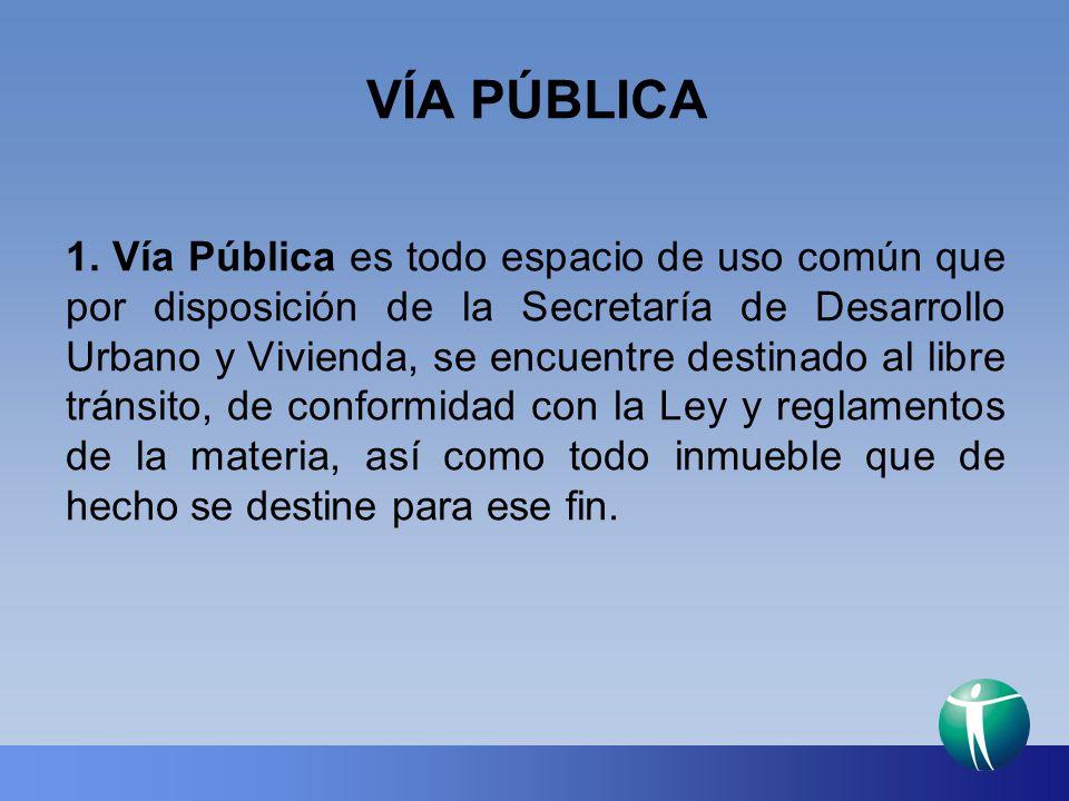 VÍA PÚBLICA 1. Vía Pública es todo espacio de uso común que por disposición de la Secretaría de Desarrollo Urbano y Vivienda, se encuentre destinado a