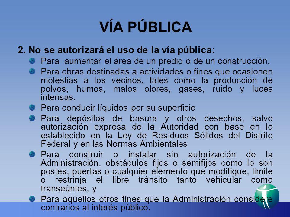 VÍA PÚBLICA 2. No se autorizará el uso de la vía pública: Para aumentar el área de un predio o de un construcción. Para obras destinadas a actividades
