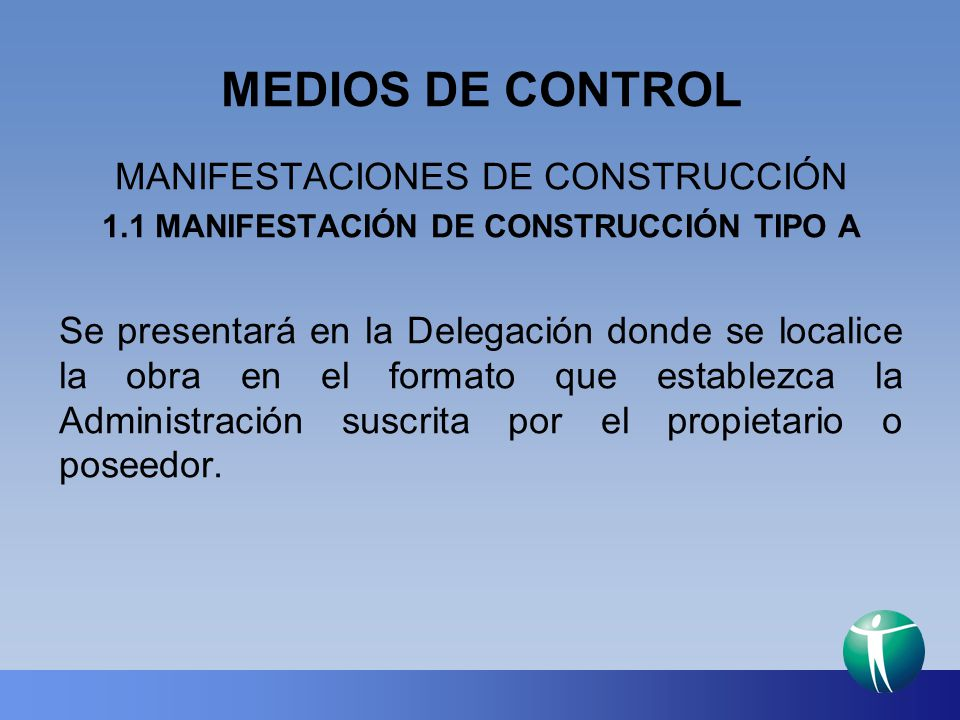 MEDIOS DE CONTROL MANIFESTACIONES DE CONSTRUCCIÓN 1.1 MANIFESTACIÓN DE CONSTRUCCIÓN TIPO A Se presentará en los siguientes supuestos: Construcción de no más de una vivienda unifamiliar de hasta 200 m 2 construidos, en un predio con frente mínimo de 6 m., dos niveles, altura máxima de 5.5 m y claros libres no mayores de 4 m, la cual debe contar con la dotación de servicios y condiciones básicas de habitabilidad que señala este Reglamento, el porcentaje del área libre, el número de cajones de estacionamiento y cumplir en general lo establecido en los Programas de Desarrollo Urbano.