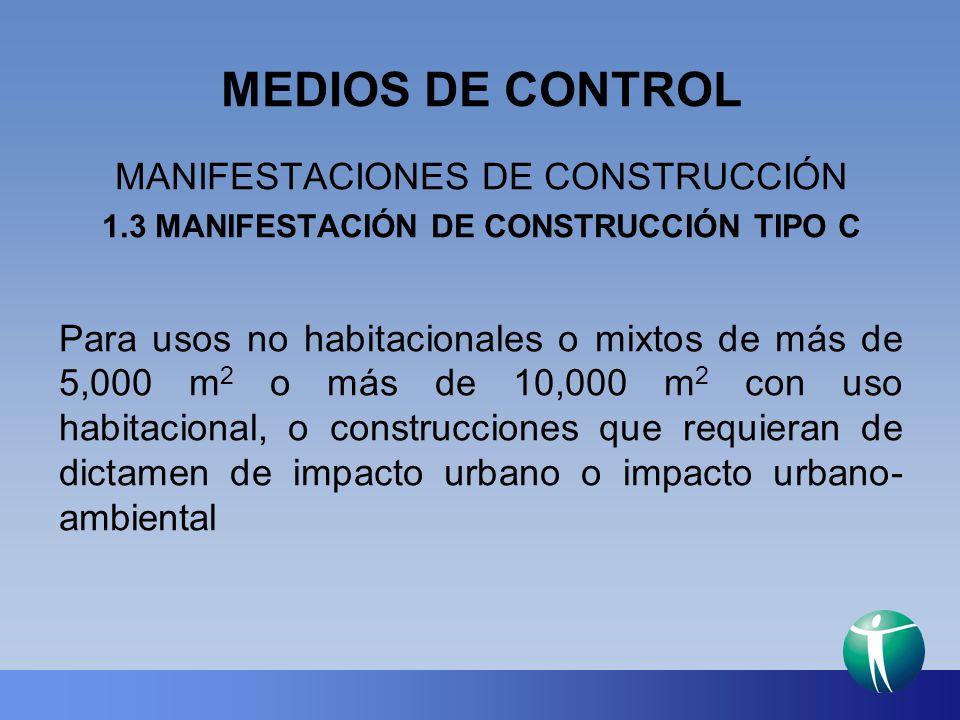 MEDIOS DE CONTROL MANIFESTACIONES DE CONSTRUCCIÓN 1.3 MANIFESTACIÓN DE CONSTRUCCIÓN TIPO C Para usos no habitacionales o mixtos de más de 5,000 m 2 o
