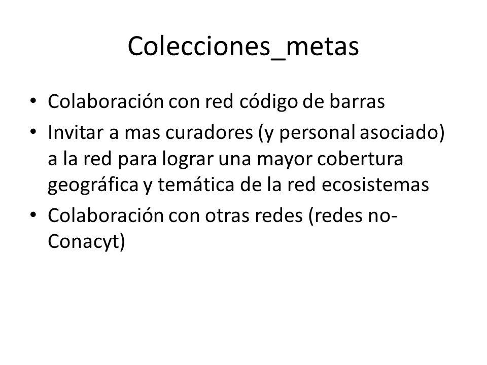 Colecciones_metas Colaboración con red código de barras Invitar a mas curadores (y personal asociado) a la red para lograr una mayor cobertura geográfica y temática de la red ecosistemas Colaboración con otras redes (redes no- Conacyt)
