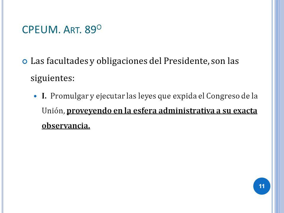 CPEUM. A RT. 89 O Las facultades y obligaciones del Presidente, son las siguientes: I. Promulgar y ejecutar las leyes que expida el Congreso de la Uni