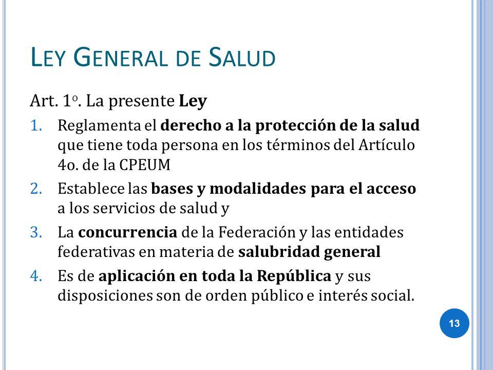 L EY G ENERAL DE S ALUD Art. 1 o. La presente Ley 1.Reglamenta el derecho a la protección de la salud que tiene toda persona en los términos del Artíc