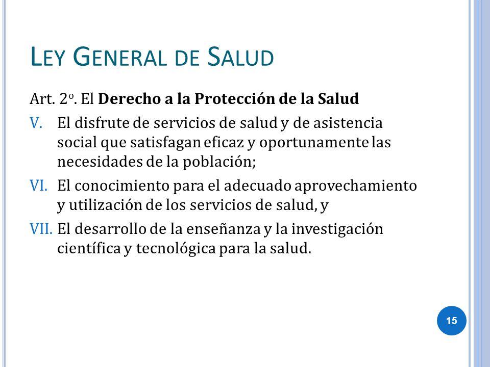 L EY G ENERAL DE S ALUD Art. 2 o. El Derecho a la Protección de la Salud V.El disfrute de servicios de salud y de asistencia social que satisfagan efi