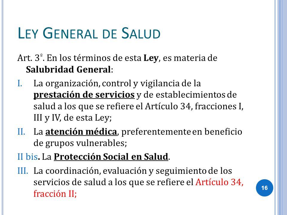 L EY G ENERAL DE S ALUD Art. 3 º. En los términos de esta Ley, es materia de Salubridad General: I.La organización, control y vigilancia de la prestac